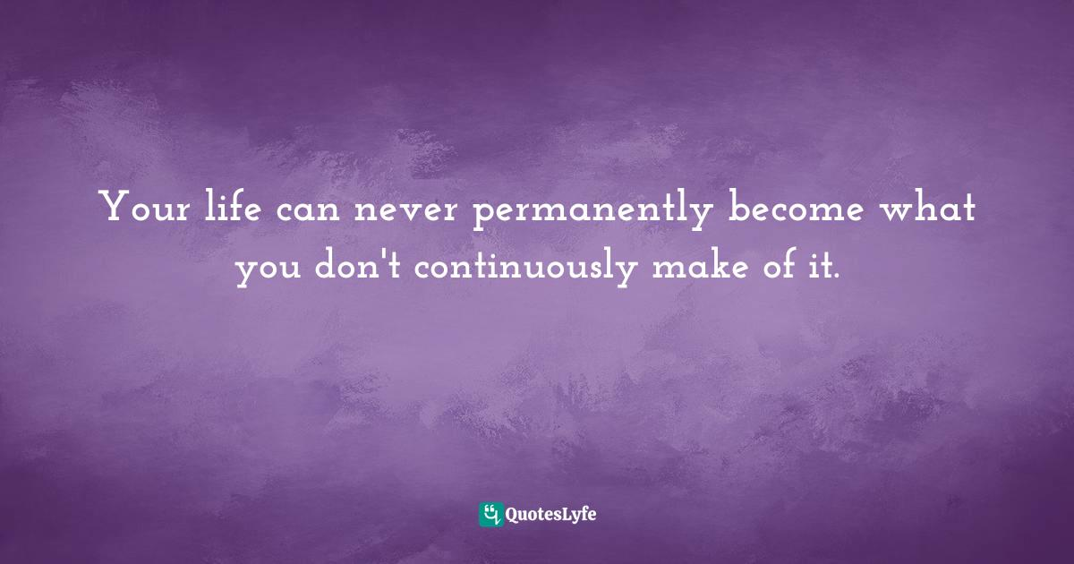Quotes: Your life can never permanently become what you don't continuously make of it.