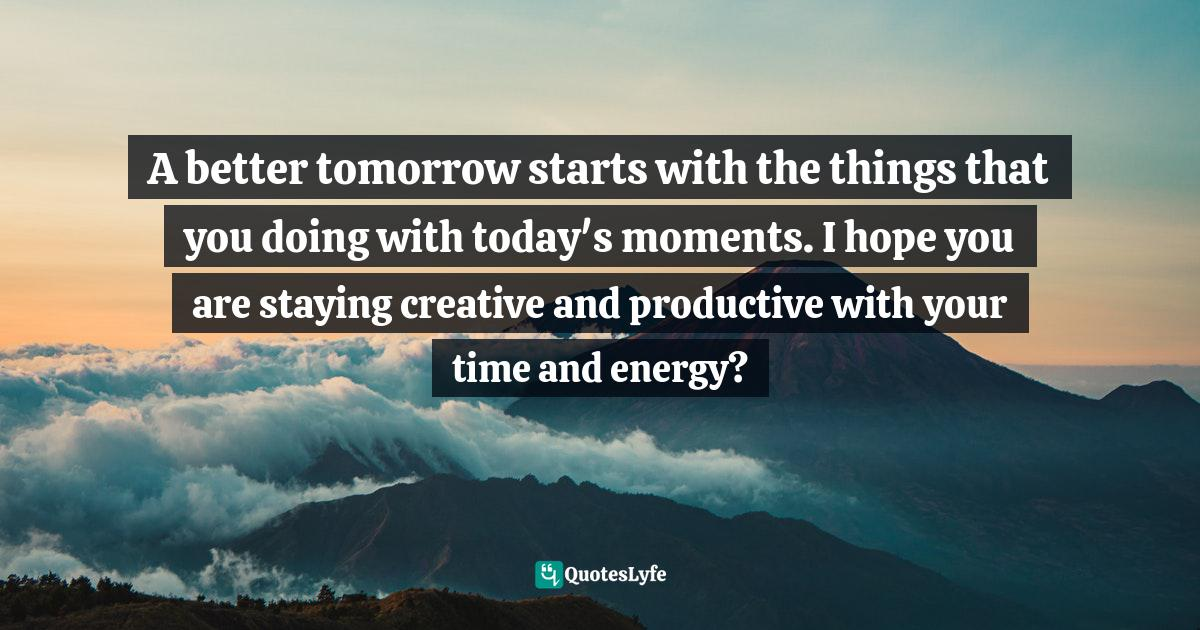 Quotes: A better tomorrow starts with the things that you doing with today's moments. I hope you are staying creative and productive with your time and energy?