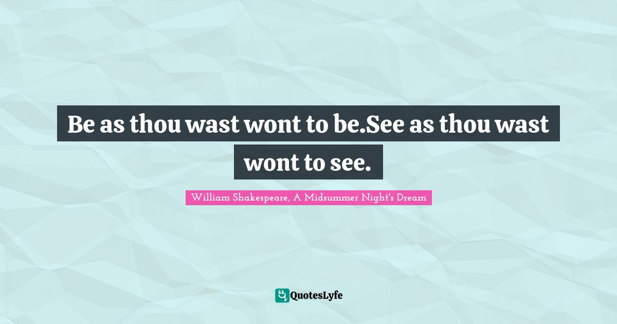 William Shakespeare, A Midsummer Night's Dream Quotes: Be as thou wast wont to be.See as thou wast wont to see.