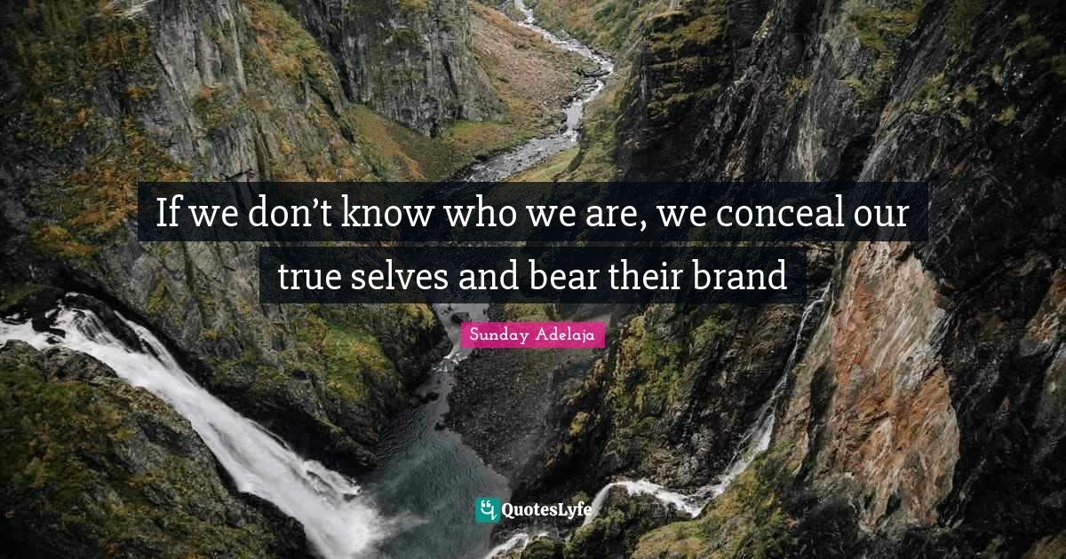 Sunday Adelaja Quotes: If we don't know who we are, we conceal our true selves and bear their brand