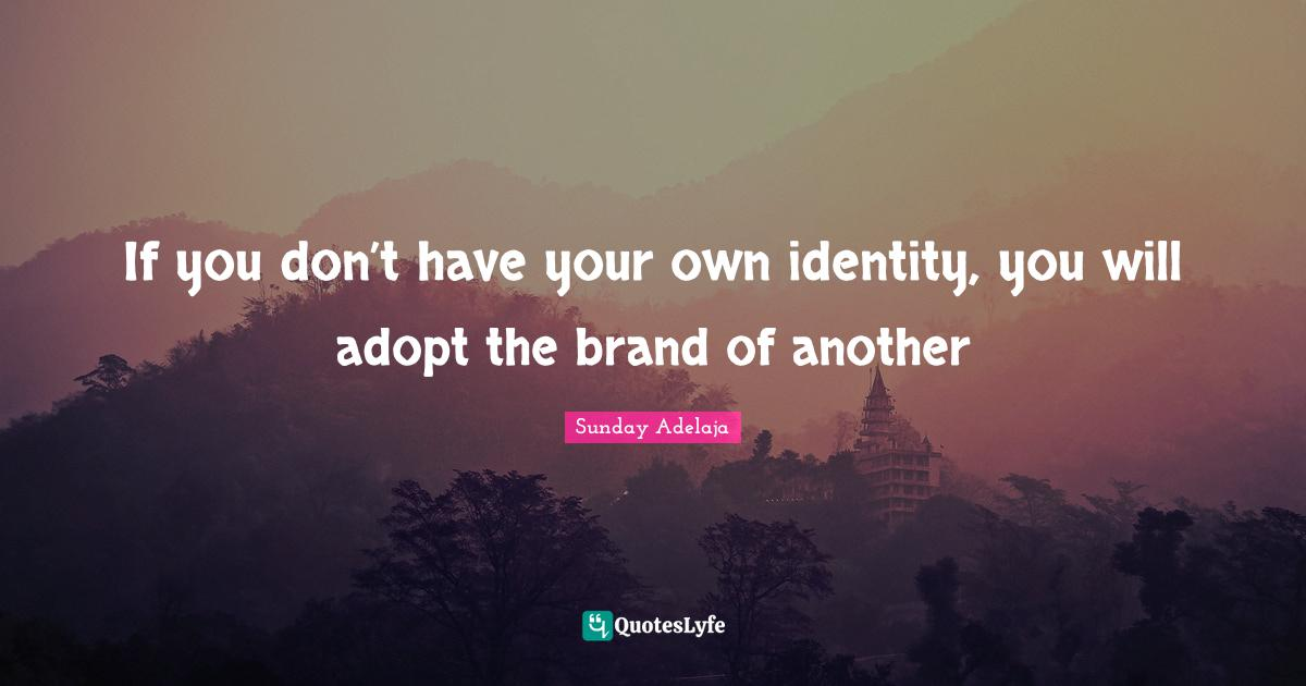 Sunday Adelaja Quotes: If you don't have your own identity, you will adopt the brand of another