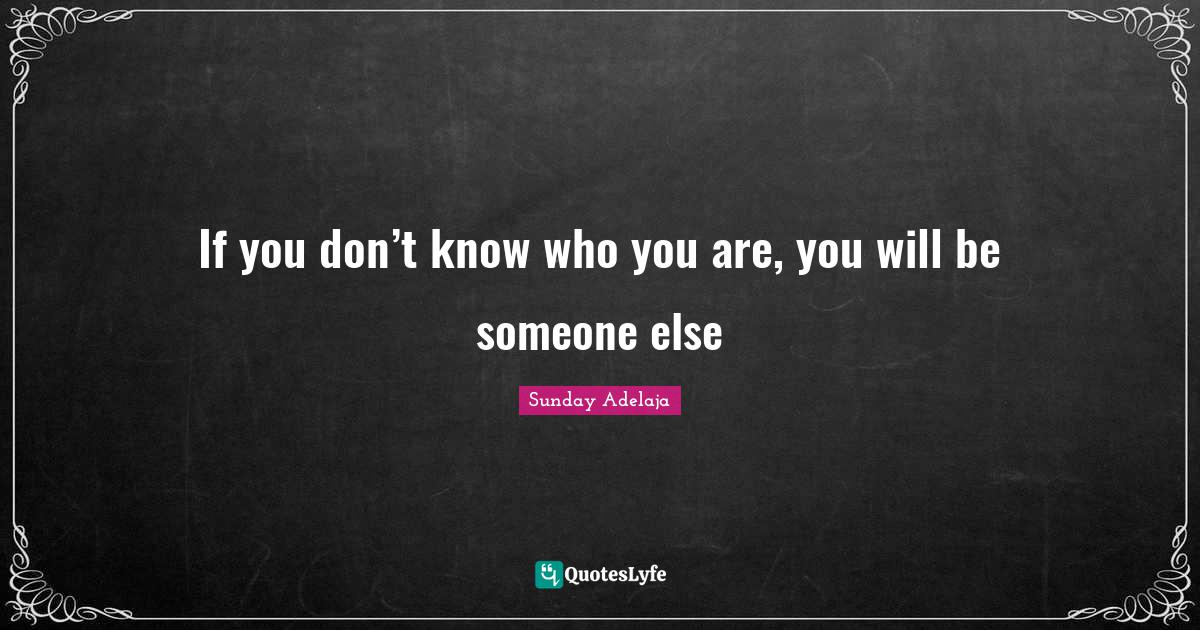 Sunday Adelaja Quotes: If you don't know who you are, you will be someone else