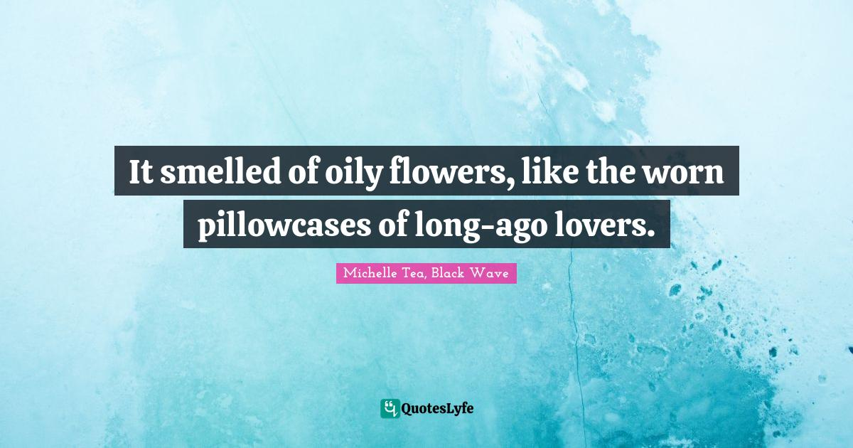 Michelle Tea, Black Wave Quotes: It smelled of oily flowers, like the worn pillowcases of long-ago lovers.