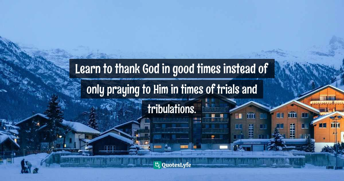 Quotes: Learn to thank God in good times instead of only praying to Him in times of trials and tribulations.