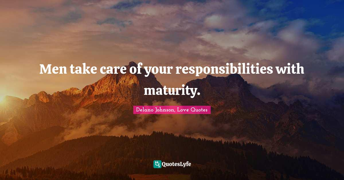 Delano Johnson, Love Quotes Quotes: Men take care of your responsibilities with maturity.