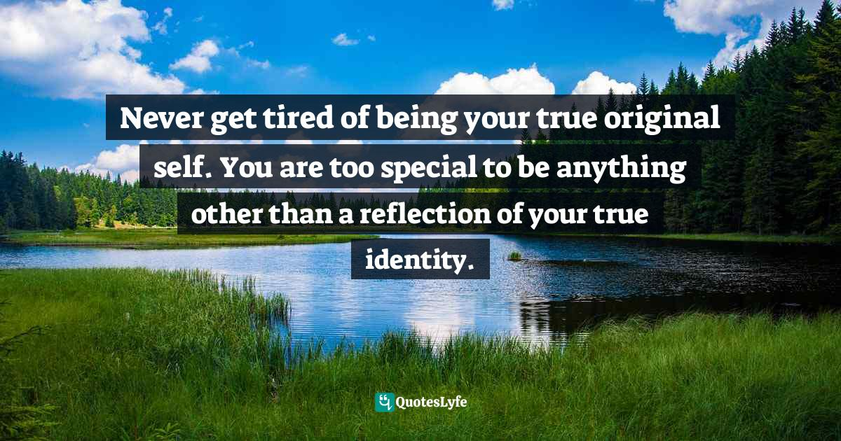 Quotes: Never get tired of being your true original self. You are too special to be anything other than a reflection of your true identity.