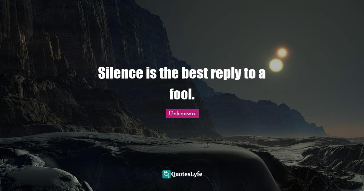 Unknown Quotes: Silence is the best reply to a fool.