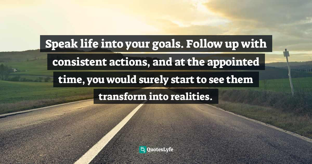 """Speak Life Quotes: """"Speak life into your goals. Follow up with consistent actions, and at the appointed time, you would surely start to see them transform into realities."""""""