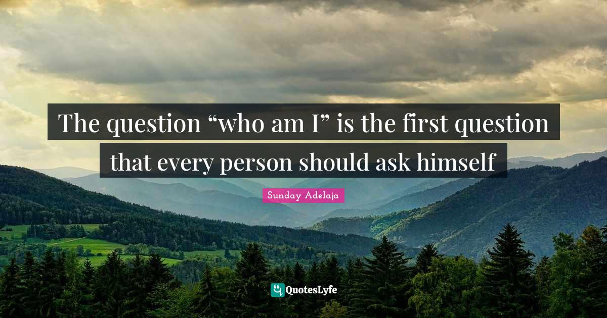 "Sunday Adelaja Quotes: The question ""who am I"" is the first question that every person should ask himself"