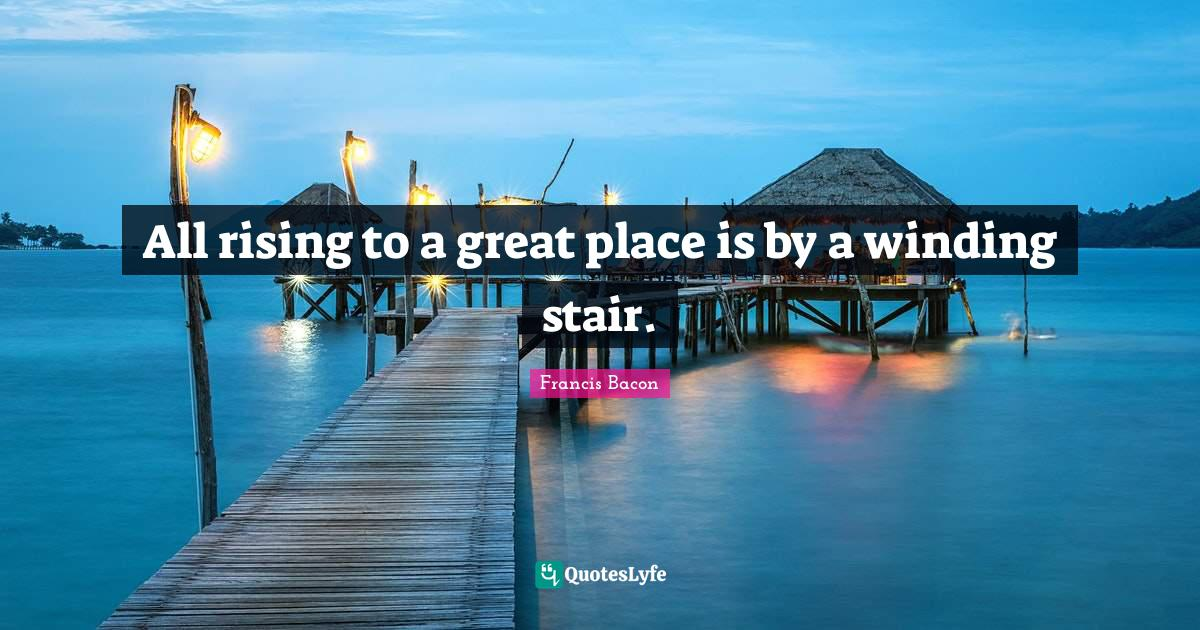 Francis Bacon Quotes: All rising to a great place is by a winding stair.