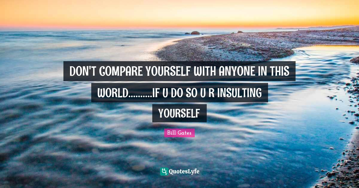 Bill Gates Quotes: DON'T COMPARE YOURSELF WITH ANYONE IN THIS WORLD..........IF U DO SO U R INSULTING YOURSELF
