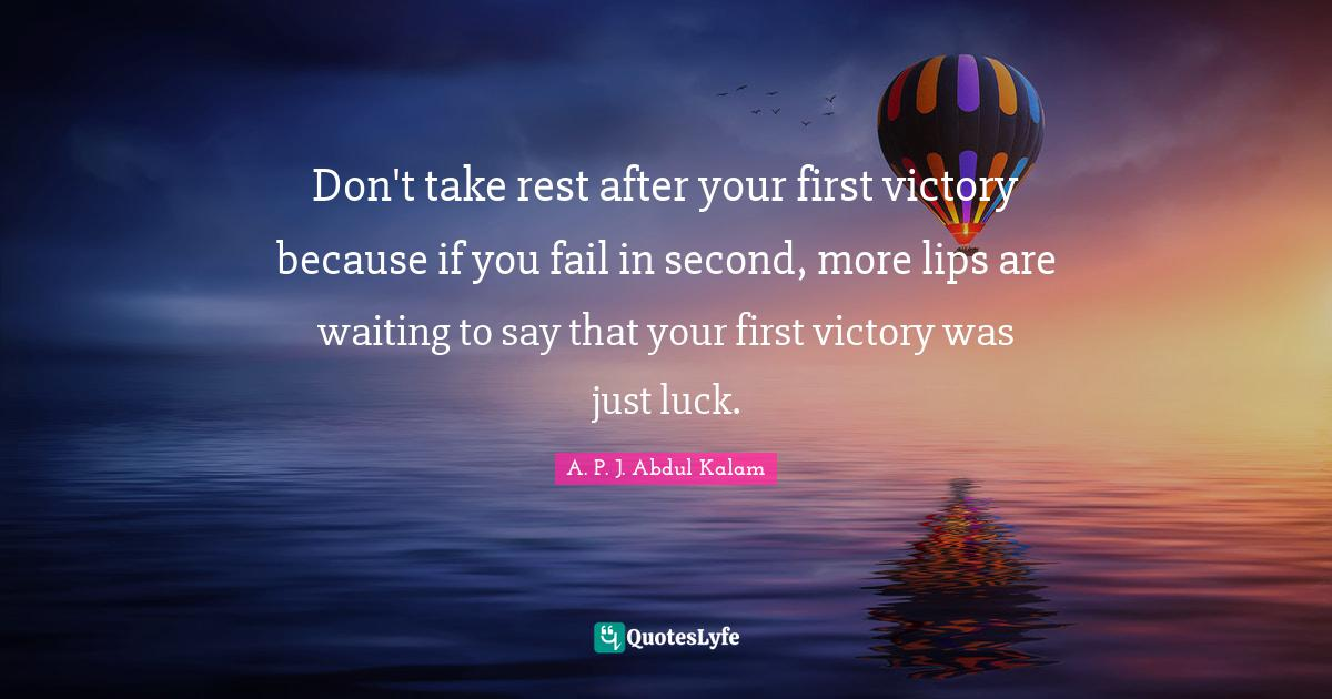 A. P. J. Abdul Kalam Quotes: Don't take rest after your first victory because if you fail in second, more lips are waiting to say that your first victory was just luck.