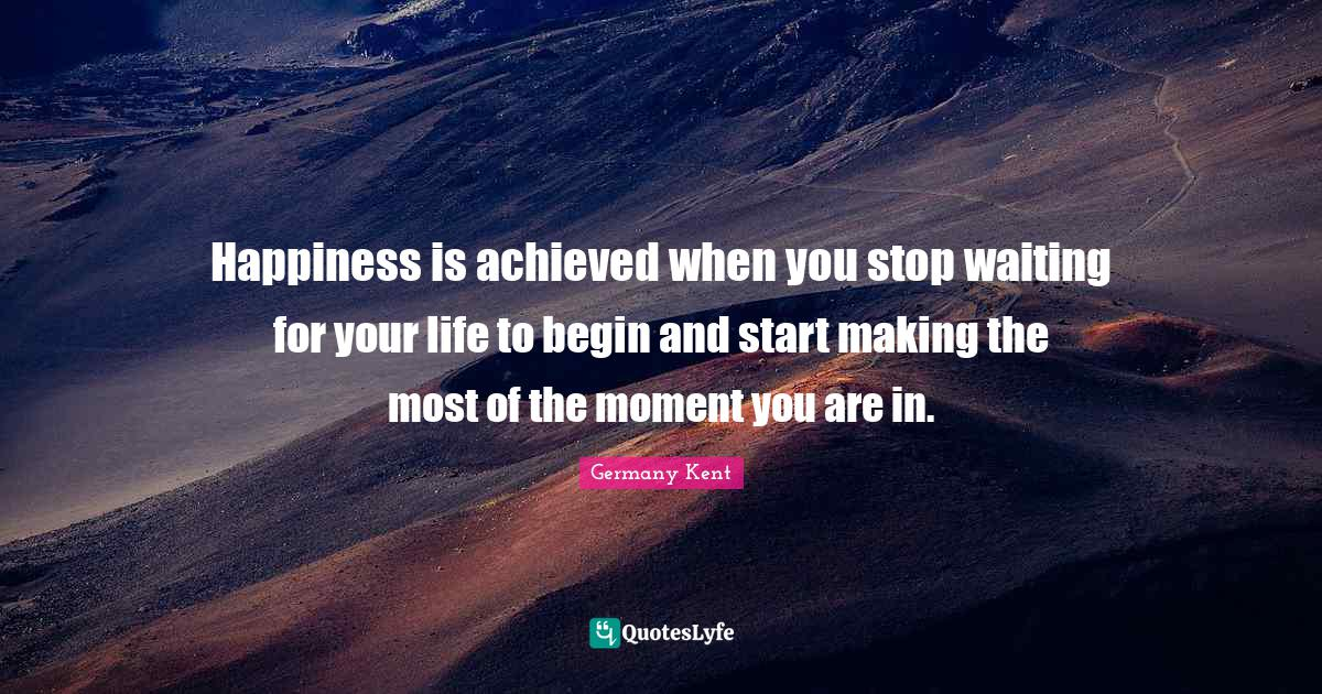 Germany Kent Quotes: Happiness is achieved when you stop waiting for your life to begin and start making the most of the moment you are in.