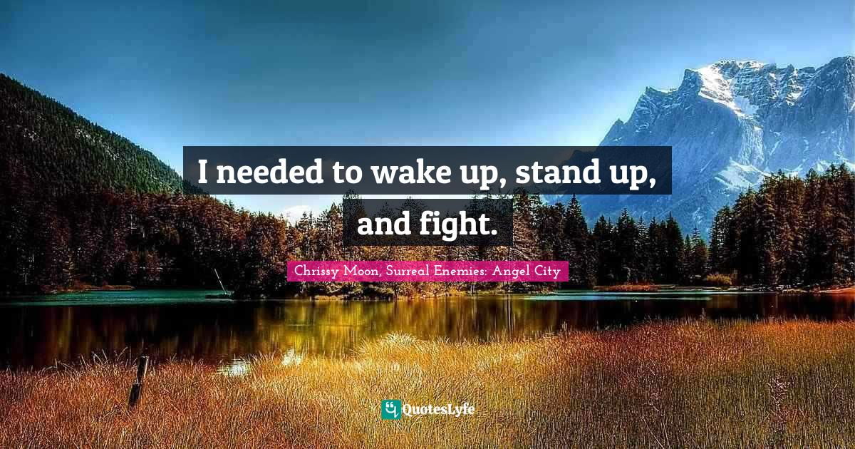Chrissy Moon, Surreal Enemies: Angel City Quotes: I needed to wake up, stand up, and fight.