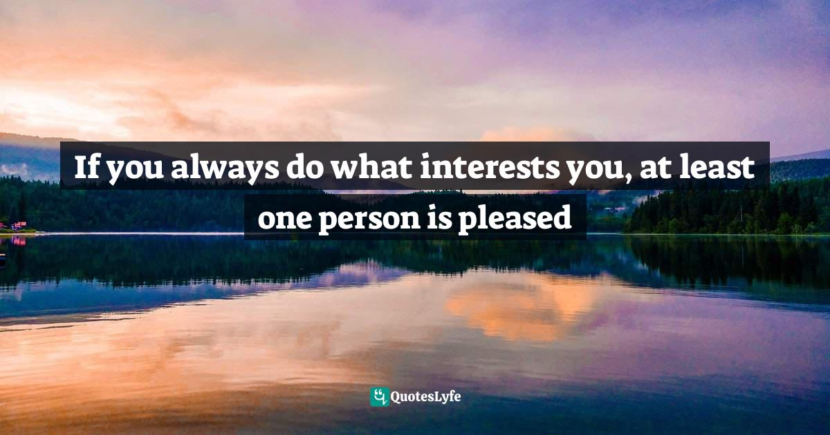 Katharine Hepburn, Katharine Hepburn Once Said...: Great Lines to Live By Quotes: If you always do what interests you, at least one person is pleased