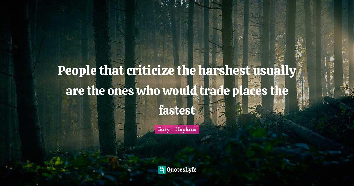 Gary   Hopkins Quotes: People that criticize the harshest usually are the ones who would trade places the fastest