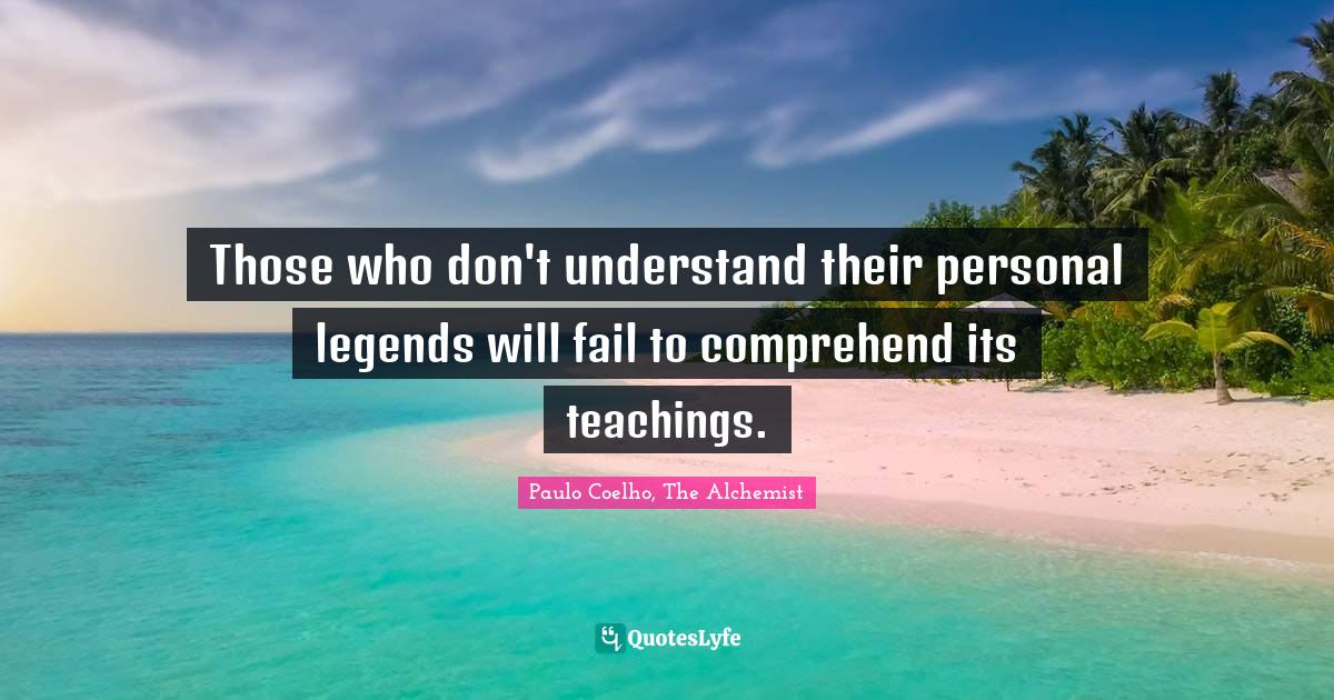 Paulo Coelho, The Alchemist Quotes: Those who don't understand their personal legends will fail to comprehend its teachings.