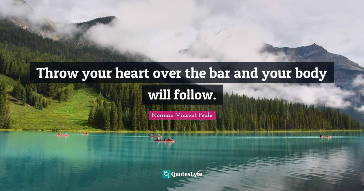Norman Vincent Peale Quotes: Throw your heart over the bar and your body will follow.