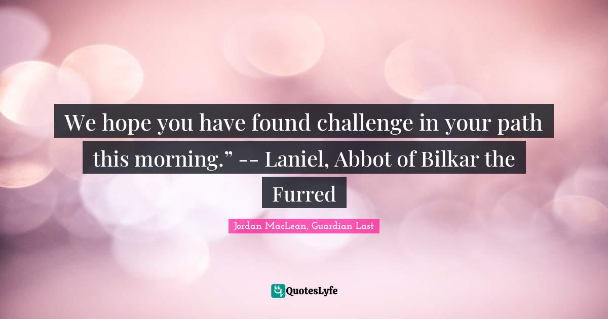 """Jordan MacLean, Guardian Last Quotes: We hope you have found challenge in your path this morning."""" -- Laniel, Abbot of Bilkar the Furred"""