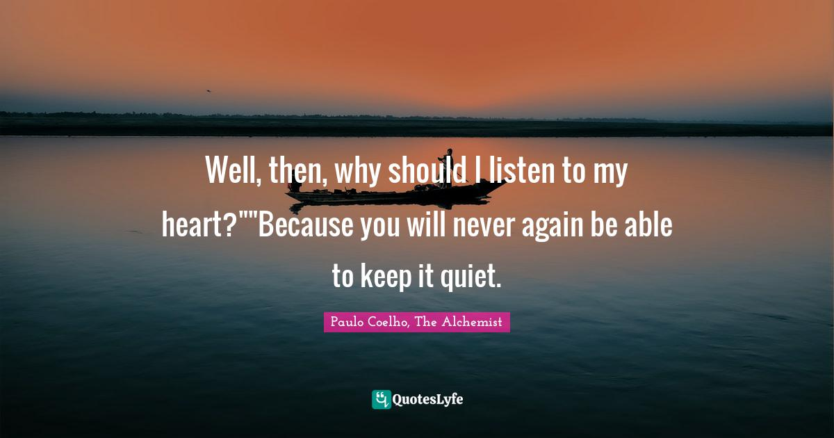 """Faith In Yourself Quotes: """"Well, then, why should I listen to my heart?""""""""Because you will never again be able to keep it quiet."""""""