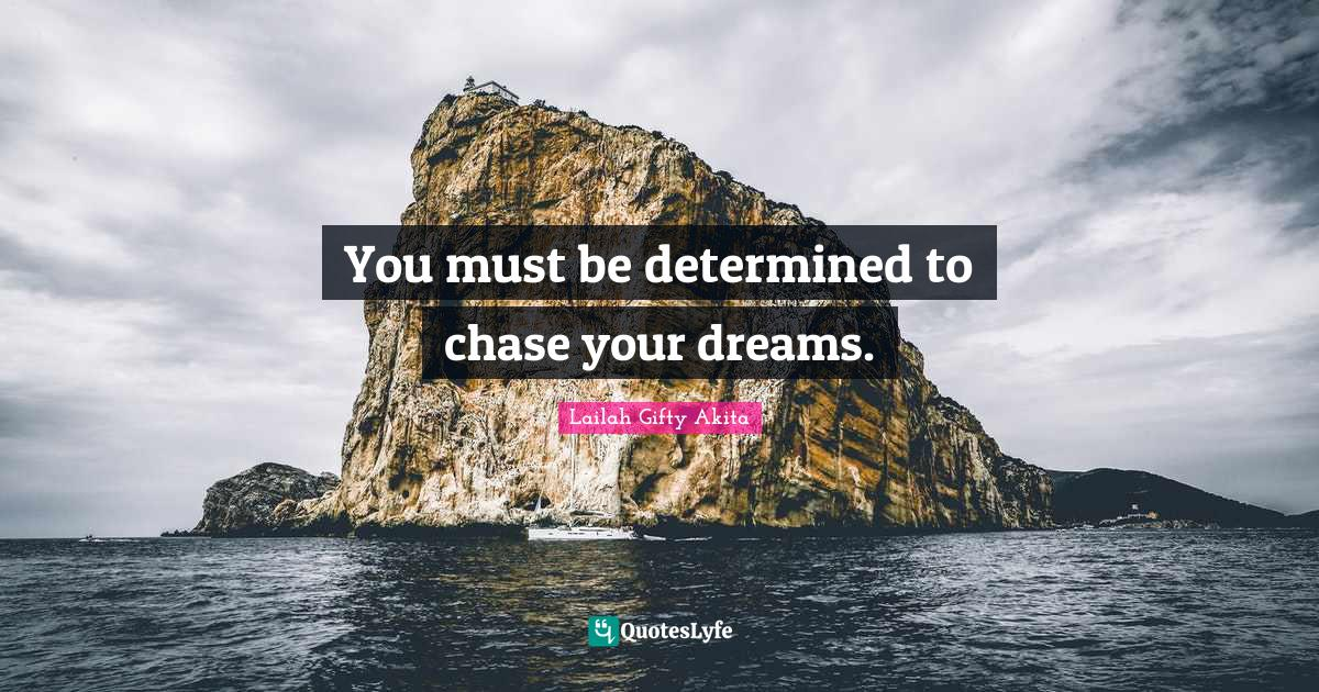 Lailah Gifty Akita Quotes: You must be determined to chase your dreams.