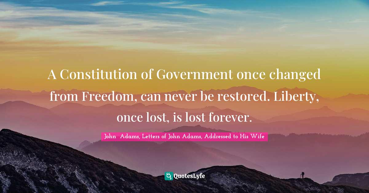 John  Adams, Letters of John Adams, Addressed to His Wife Quotes: A Constitution of Government once changed from Freedom, can never be restored. Liberty, once lost, is lost forever.