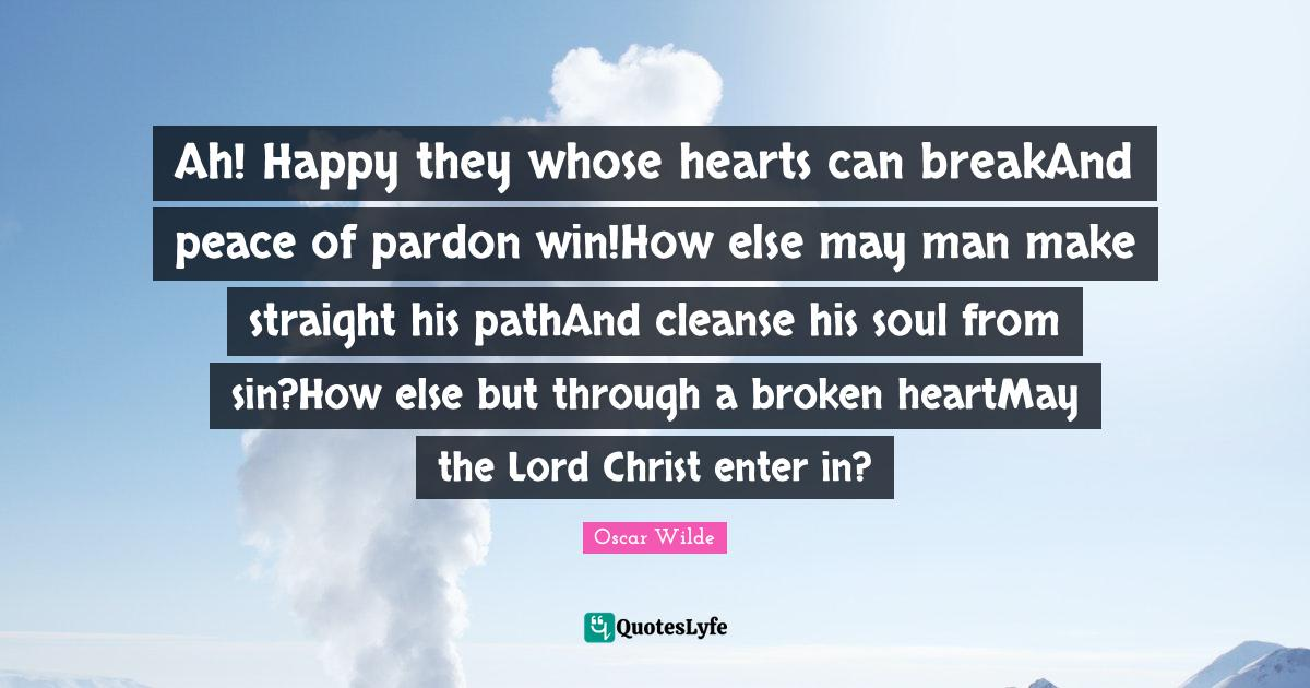Oscar Wilde Quotes: Ah! Happy they whose hearts can breakAnd peace of pardon win!How else may man make straight his pathAnd cleanse his soul from sin?How else but through a broken heartMay the Lord Christ enter in?