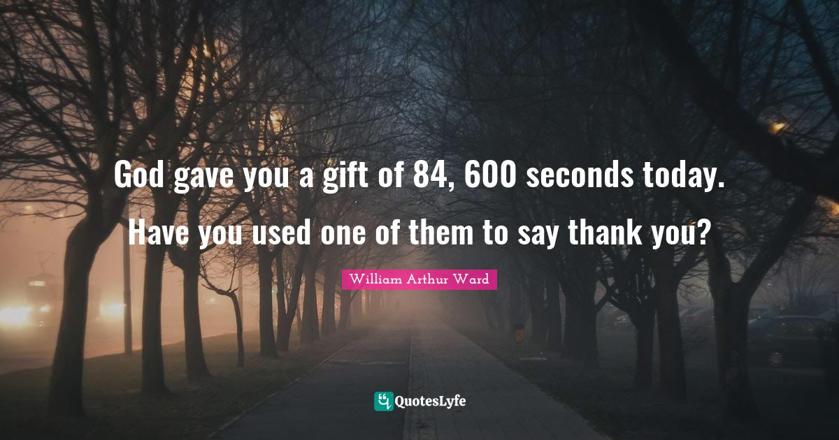 William Arthur Ward Quotes: God gave you a gift of 84, 600 seconds today. Have you used one of them to say thank you?