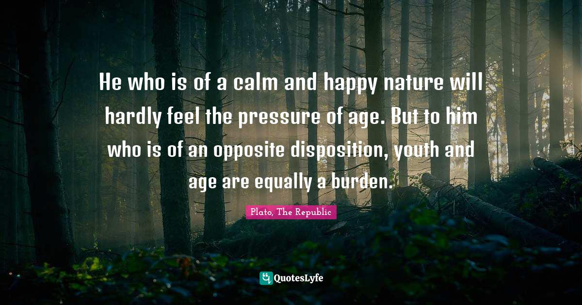 Plato, The Republic Quotes: He who is of a calm and happy nature will hardly feel the pressure of age. But to him who is of an opposite disposition, youth and age are equally a burden.