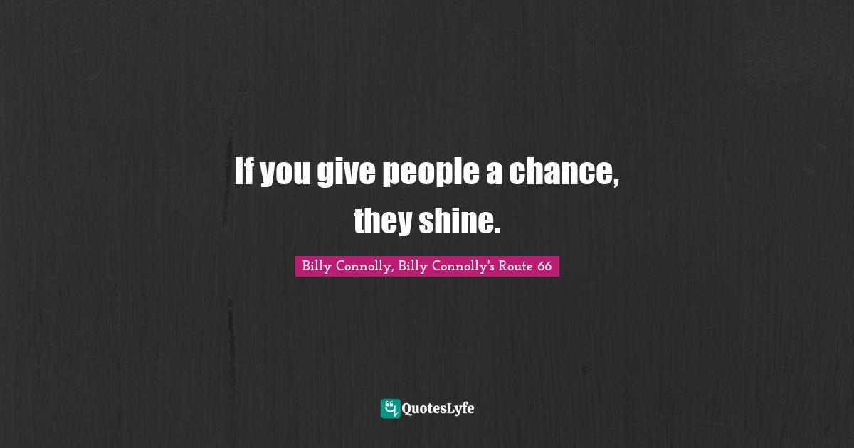 Billy Connolly, Billy Connolly's Route 66 Quotes: If you give people a chance, they shine.