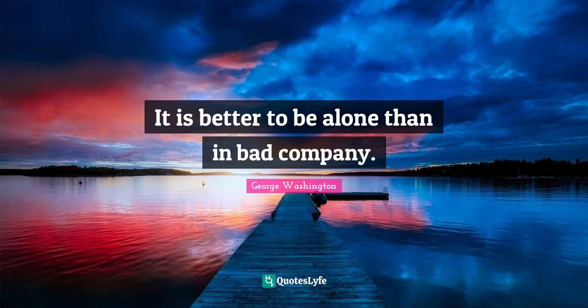 George Washington Quotes: It is better to be alone than in bad company.