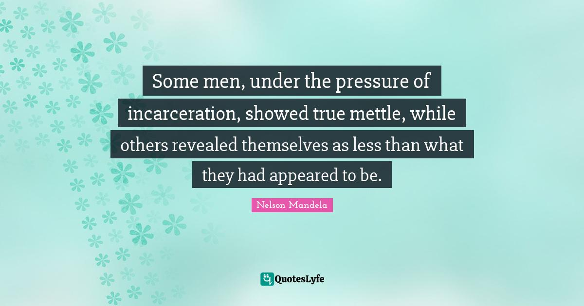 Nelson Mandela Quotes: Some men, under the pressure of incarceration, showed true mettle, while others revealed themselves as less than what they had appeared to be.