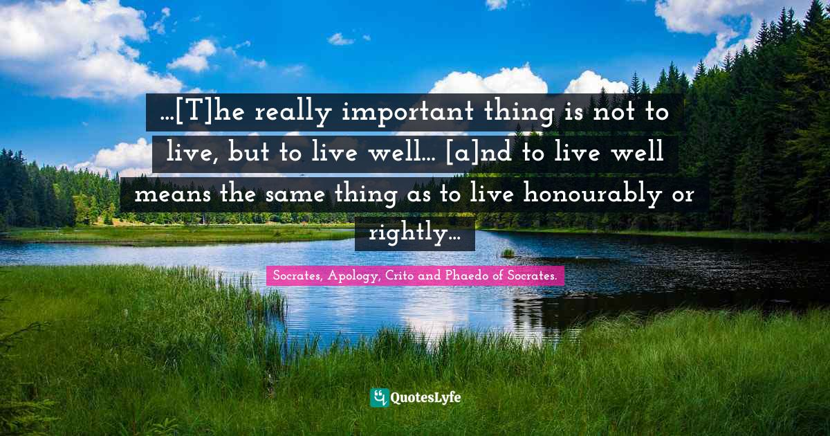 Socrates, Apology, Crito and Phaedo of Socrates. Quotes: ...[T]he really important thing is not to live, but to live well... [a]nd to live well means the same thing as to live honourably or rightly...