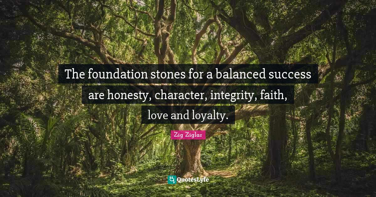 Zig Ziglar Quotes: The foundation stones for a balanced success are honesty, character, integrity, faith, love and loyalty.