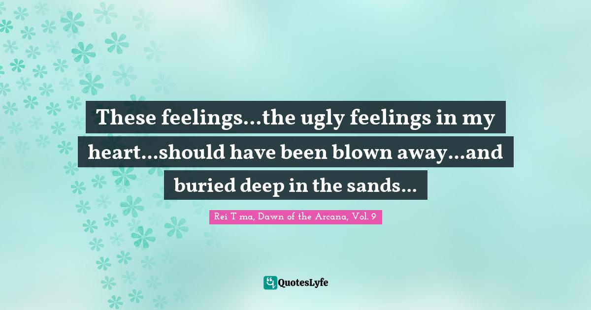 Rei Tōma, Dawn of the Arcana, Vol. 9 Quotes: These feelings...the ugly feelings in my heart...should have been blown away...and buried deep in the sands...