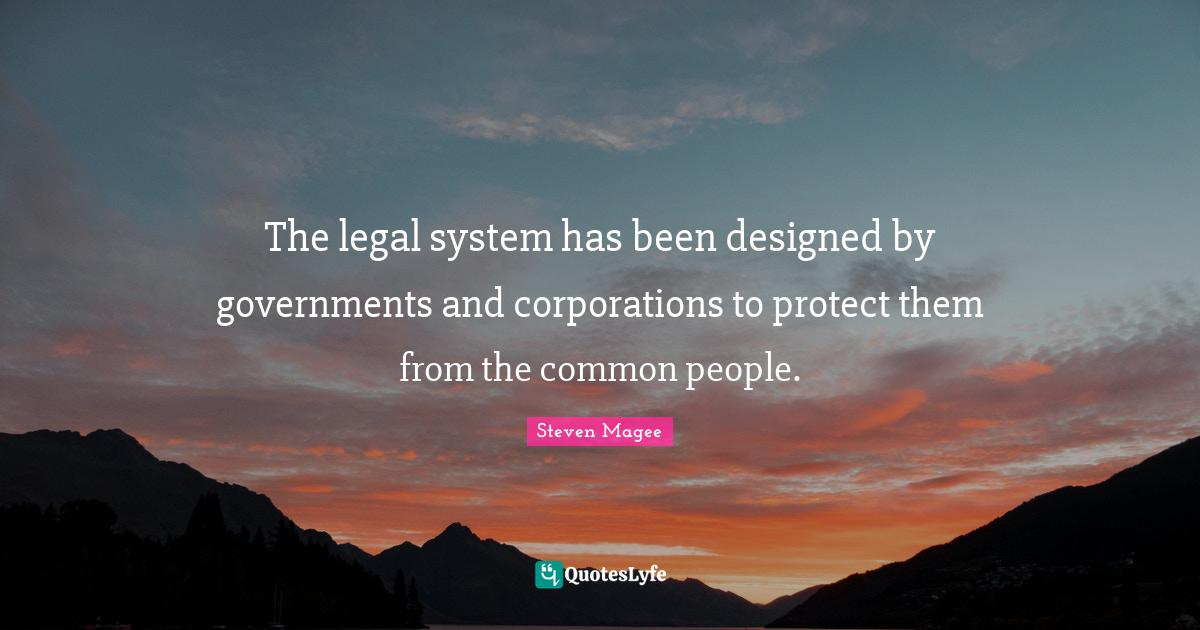Steven Magee Quotes: The legal system has been designed by governments and corporations to protect them from the common people.