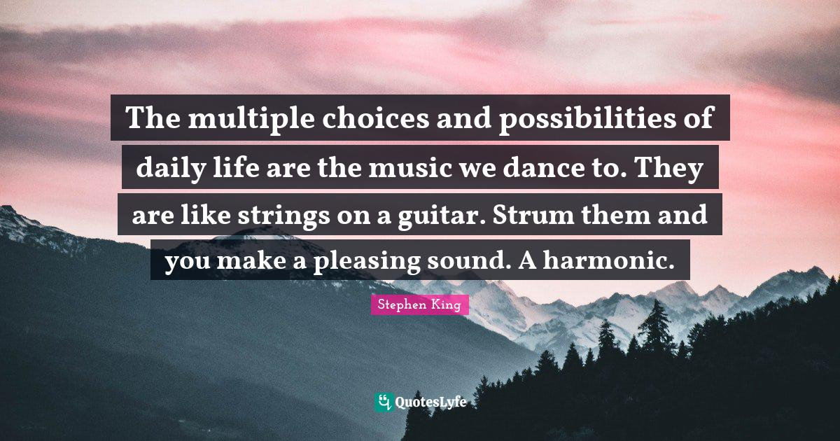 Stephen King Quotes: The multiple choices and possibilities of daily life are the music we dance to. They are like strings on a guitar. Strum them and you make a pleasing sound. A harmonic.