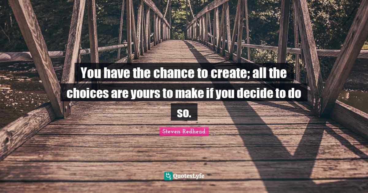Steven Redhead Quotes: You have the chance to create; all the choices are yours to make if you decide to do so.