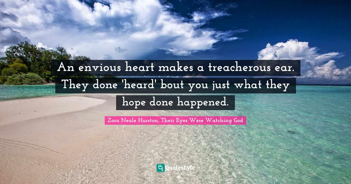 Zora Neale Hurston, Their Eyes Were Watching God Quotes: An envious heart makes a treacherous ear. They done 'heard' bout you just what they hope done happened.