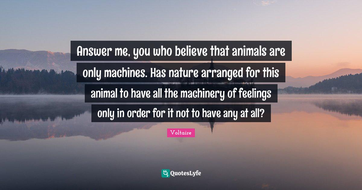 Voltaire Quotes: Answer me, you who believe that animals are only machines. Has nature arranged for this animal to have all the machinery of feelings only in order for it not to have any at all?