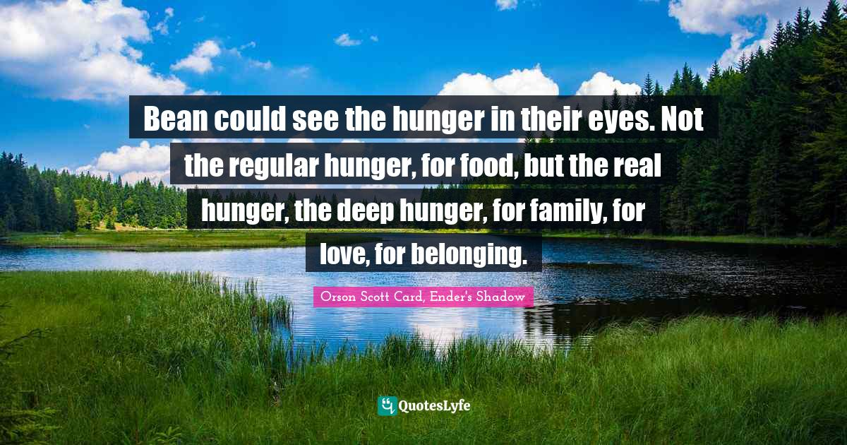 Orson Scott Card, Ender's Shadow Quotes: Bean could see the hunger in their eyes. Not the regular hunger, for food, but the real hunger, the deep hunger, for family, for love, for belonging.