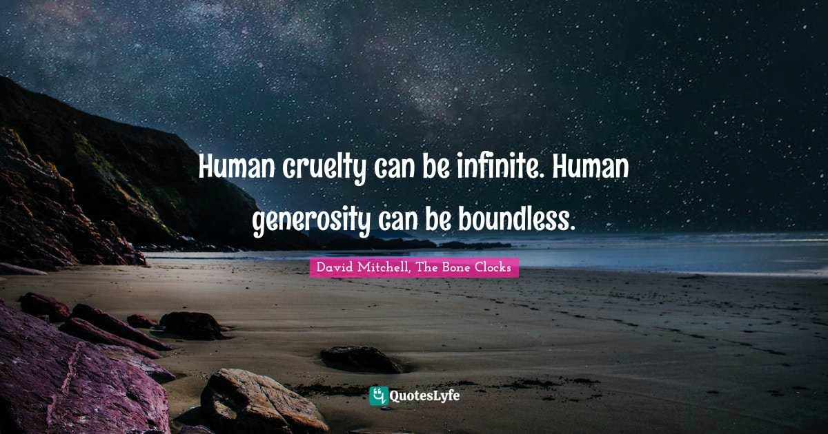 David Mitchell, The Bone Clocks Quotes: Human cruelty can be infinite. Human generosity can be boundless.
