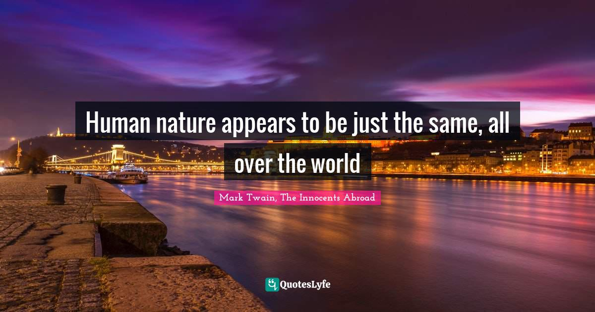 Mark Twain, The Innocents Abroad Quotes: Human nature appears to be just the same, all over the world