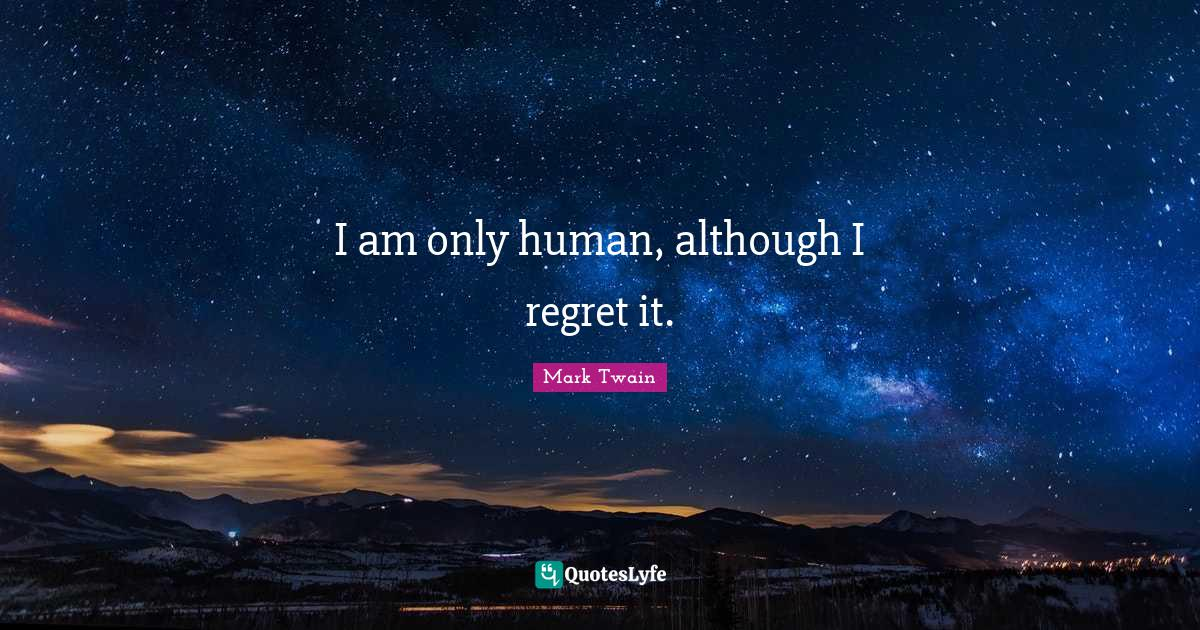 Mark Twain Quotes: I am only human, although I regret it.