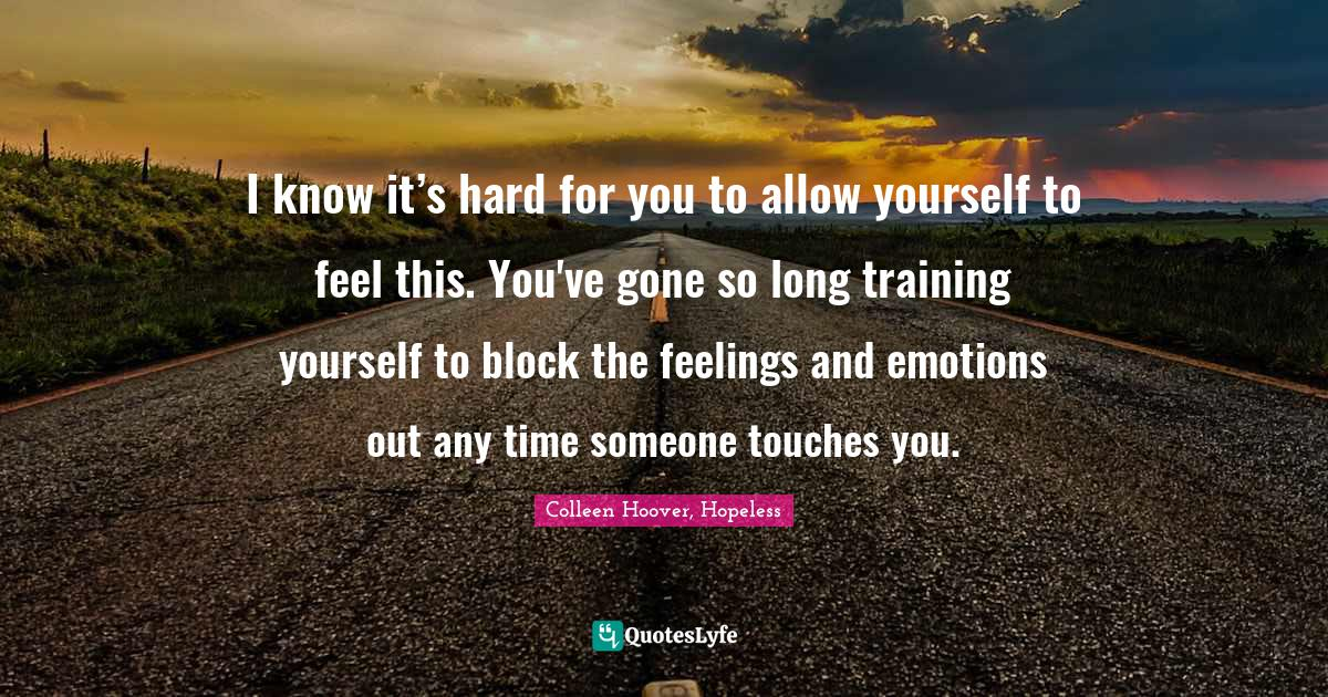 Colleen Hoover, Hopeless Quotes: I know it's hard for you to allow yourself to feel this. You've gone so long training yourself to block the feelings and emotions out any time someone touches you.