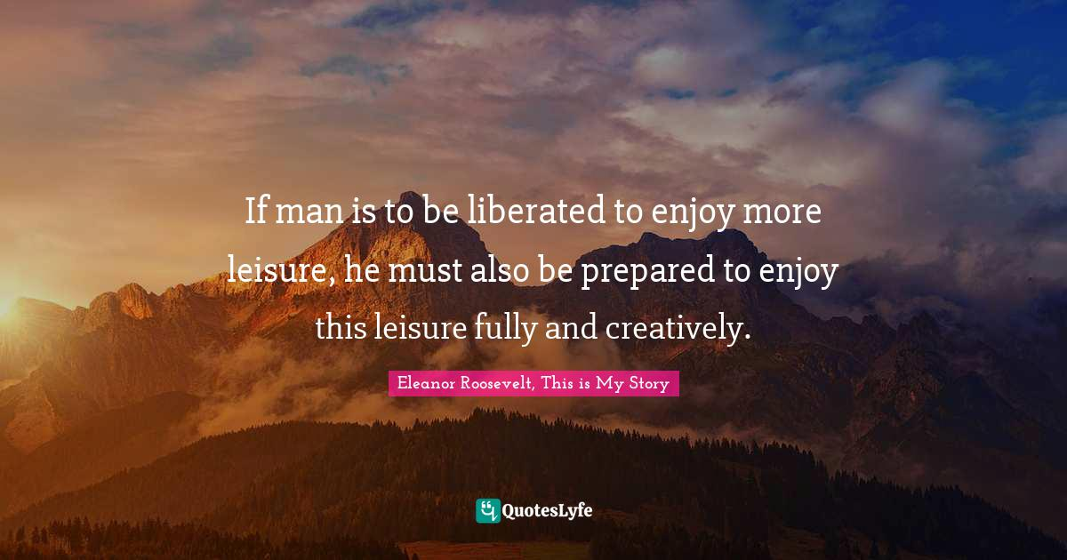Eleanor Roosevelt, This is My Story Quotes: If man is to be liberated to enjoy more leisure, he must also be prepared to enjoy this leisure fully and creatively.