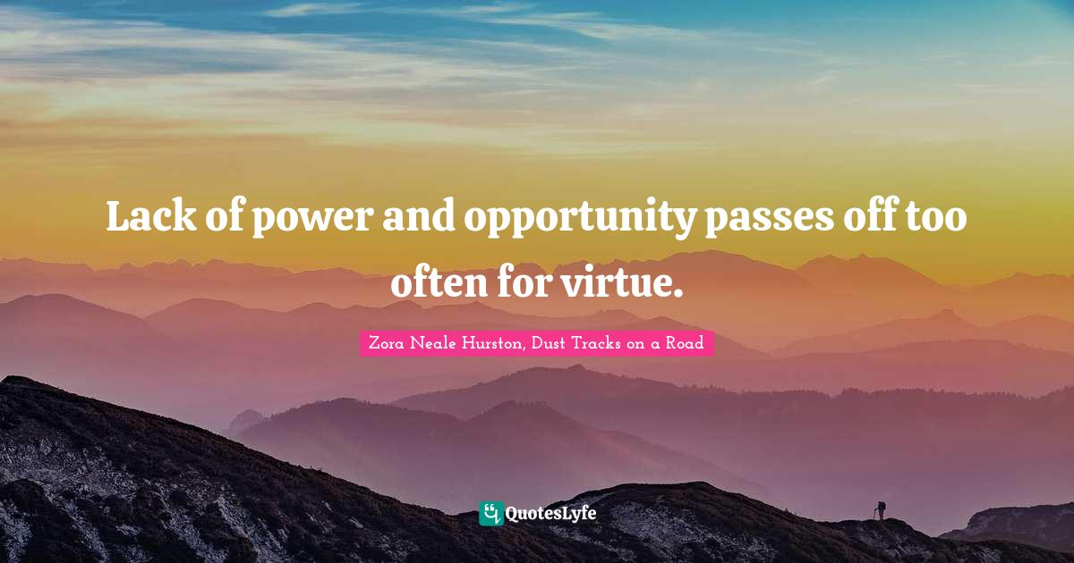 Zora Neale Hurston, Dust Tracks on a Road Quotes: Lack of power and opportunity passes off too often for virtue.