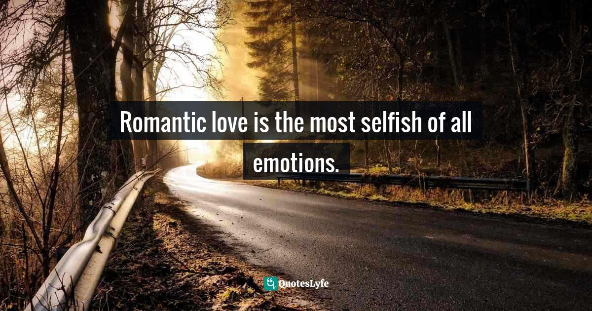 Ellen Kenner, Selfish Path to Romance: How to Love With Passion & Reason, Inspired by Ayn Rand Quotes: Romantic love is the most selfish of all emotions.