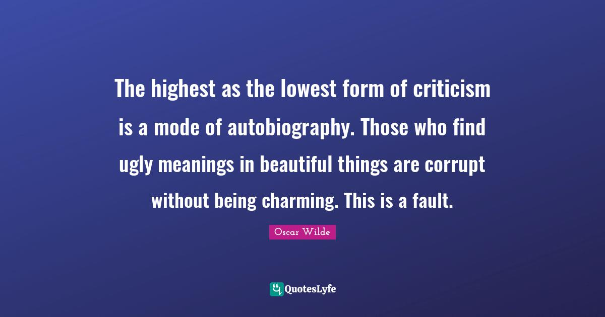 Oscar Wilde Quotes: The highest as the lowest form of criticism is a mode of autobiography. Those who find ugly meanings in beautiful things are corrupt without being charming. This is a fault.