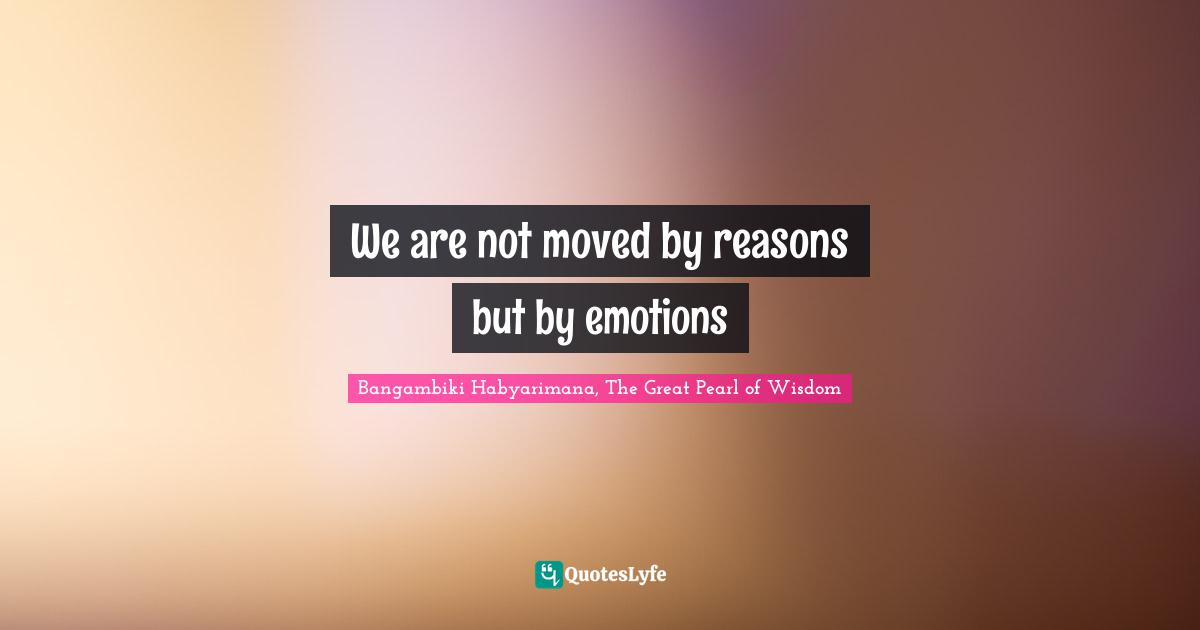 Bangambiki Habyarimana, The Great Pearl of Wisdom Quotes: We are not moved by reasons but by emotions